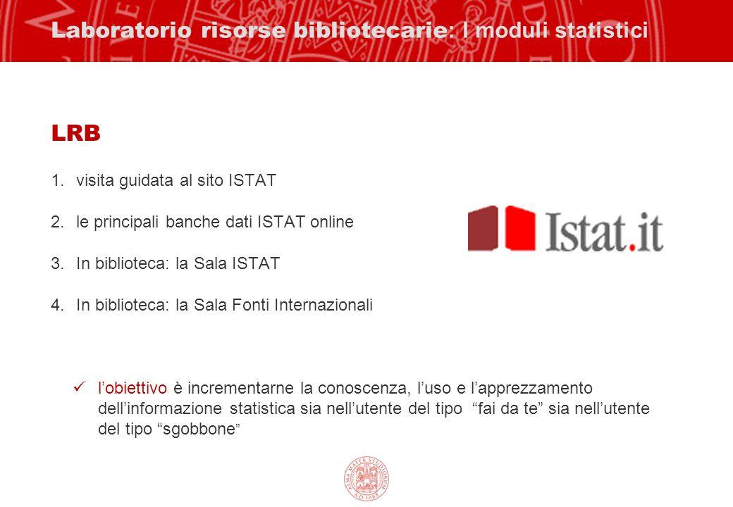Laboratorio risorse bibliotecarie : I moduli statistici LRB 1.visita guidata al sito ISTAT 2.le principali banche dati ISTAT online 3.In biblioteca: l