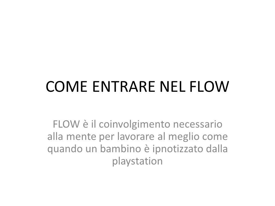 COME ENTRARE NEL FLOW FLOW è il coinvolgimento necessario alla mente per lavorare al meglio come quando un bambino è ipnotizzato dalla playstation