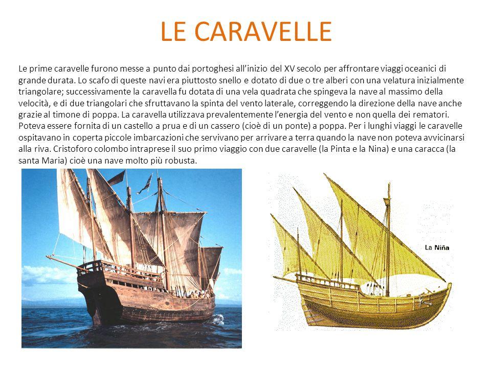 LE CARAVELLE Le prime caravelle furono messe a punto dai portoghesi all'inizio del XV secolo per affrontare viaggi oceanici di grande durata. Lo scafo