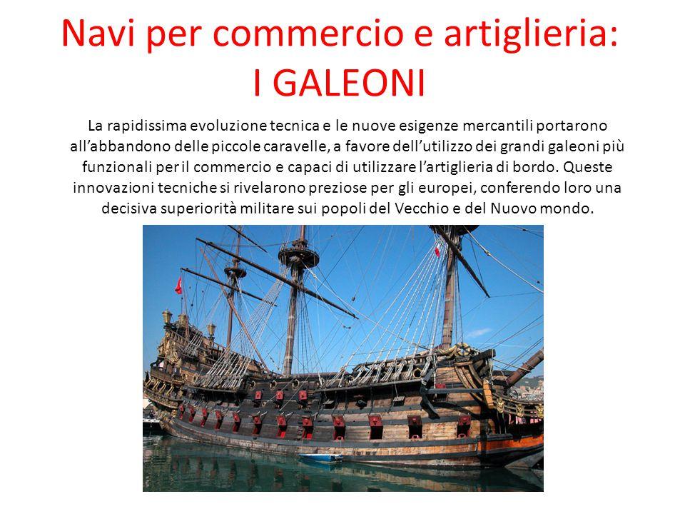 Navi per commercio e artiglieria: I GALEONI La rapidissima evoluzione tecnica e le nuove esigenze mercantili portarono all'abbandono delle piccole car