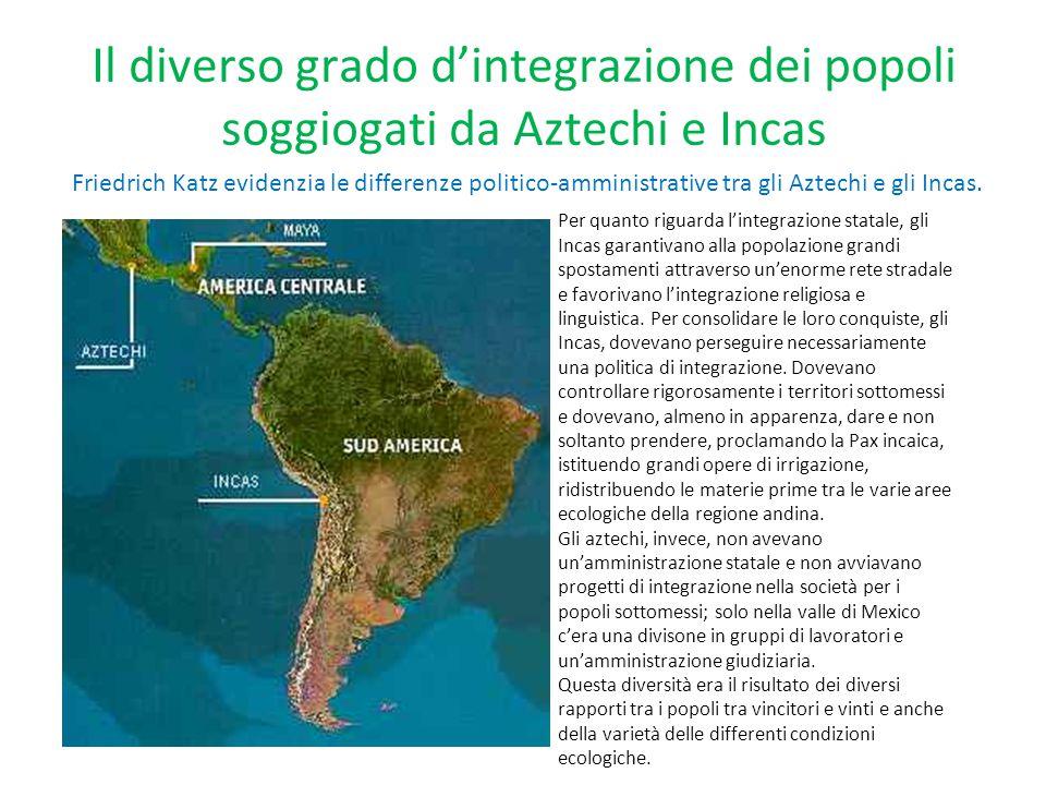 Il diverso grado d'integrazione dei popoli soggiogati da Aztechi e Incas Friedrich Katz evidenzia le differenze politico-amministrative tra gli Aztech