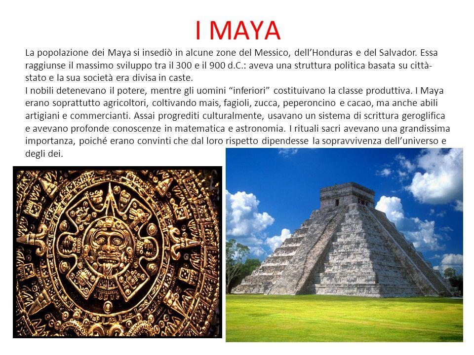 I MAYA La popolazione dei Maya si insediò in alcune zone del Messico, dell'Honduras e del Salvador. Essa raggiunse il massimo sviluppo tra il 300 e il
