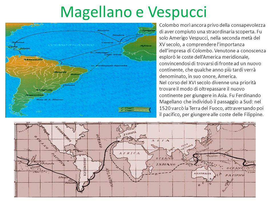 Magellano e Vespucci Colombo morì ancora privo della consapevolezza di aver compiuto una straordinaria scoperta. Fu solo Amerigo Vespucci, nella secon