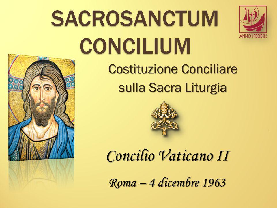 SACROSANCTUM CONCILIUM Costituzione Conciliare sulla Sacra Liturgia Concilio Vaticano II Roma – 4 dicembre 1963.