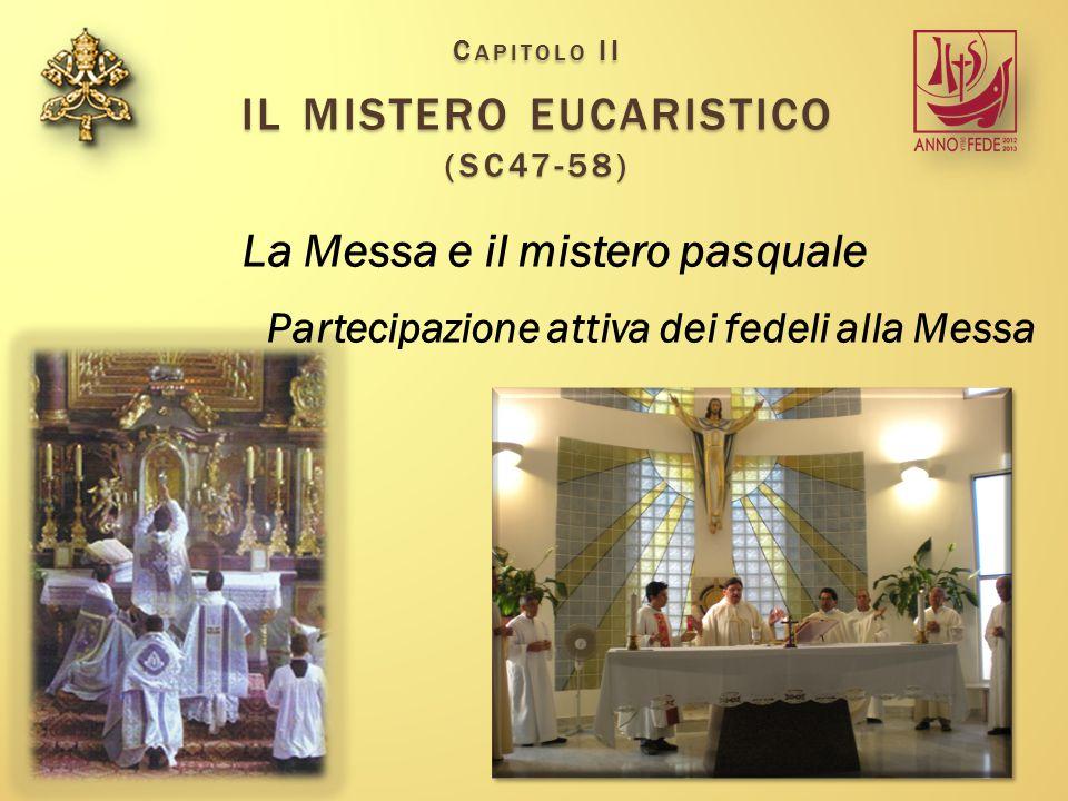 C APITOLO II IL MISTERO EUCARISTICO (SC47-58) La Messa e il mistero pasquale Partecipazione attiva dei fedeli alla Messa