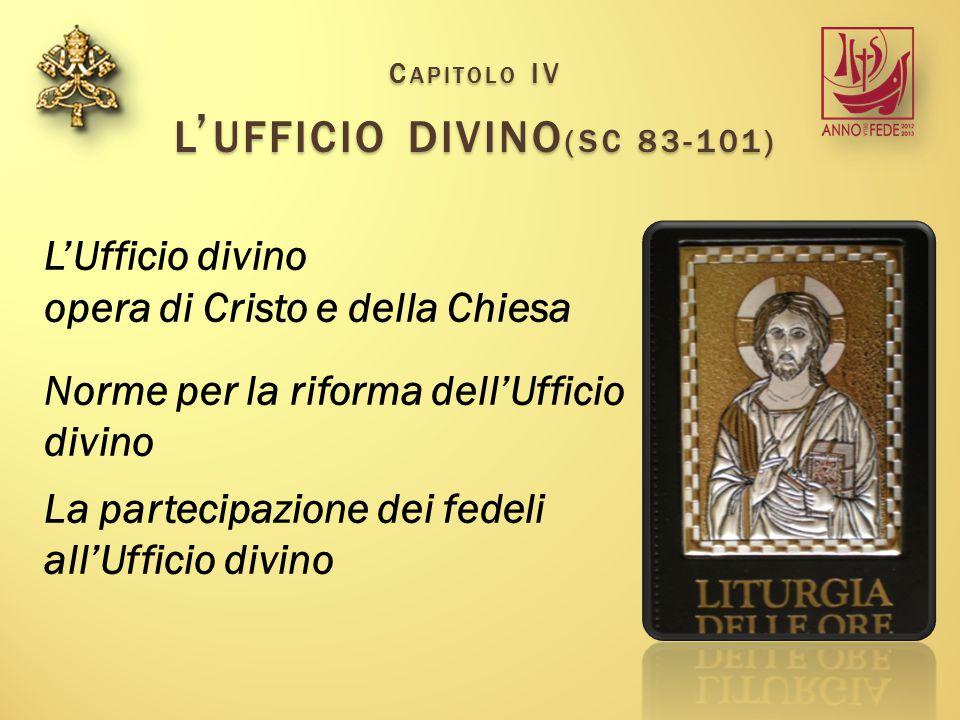 C APITOLO IV L ' UFFICIO DIVINO (SC 83-101) L'Ufficio divino opera di Cristo e della Chiesa Norme per la riforma dell'Ufficio divino La partecipazione dei fedeli all'Ufficio divino