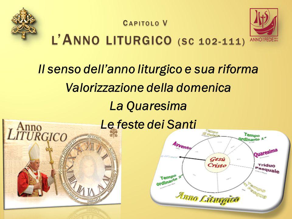 C APITOLO V L 'A NNO LITURGICO (SC 102-111) Il senso dell'anno liturgico e sua riforma Valorizzazione della domenica La Quaresima Le feste dei Santi