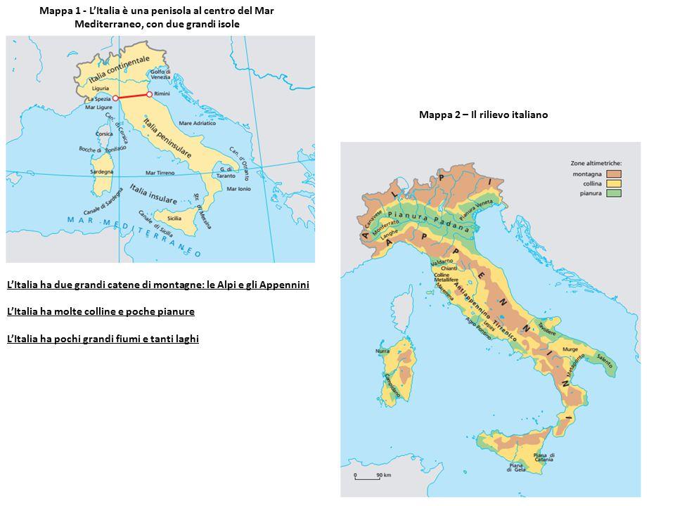 Mappa 1 - L'Italia è una penisola al centro del Mar Mediterraneo, con due grandi isole Mappa 2 – Il rilievo italiano L'Italia ha due grandi catene di montagne: le Alpi e gli Appennini L'Italia ha molte colline e poche pianure L'Italia ha pochi grandi fiumi e tanti laghi