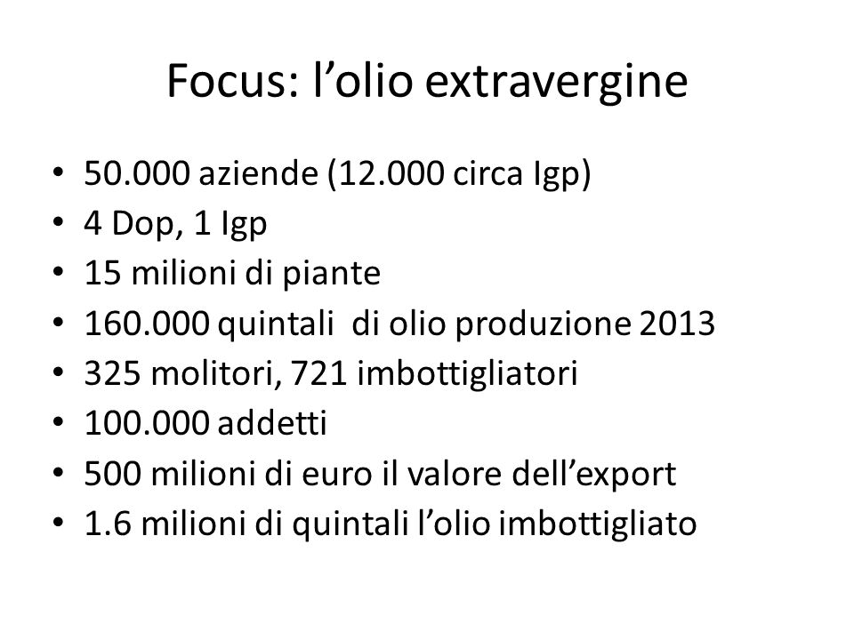Focus: l'olio extravergine 50.000 aziende (12.000 circa Igp) 4 Dop, 1 Igp 15 milioni di piante 160.000 quintali di olio produzione 2013 325 molitori, 721 imbottigliatori 100.000 addetti 500 milioni di euro il valore dell'export 1.6 milioni di quintali l'olio imbottigliato