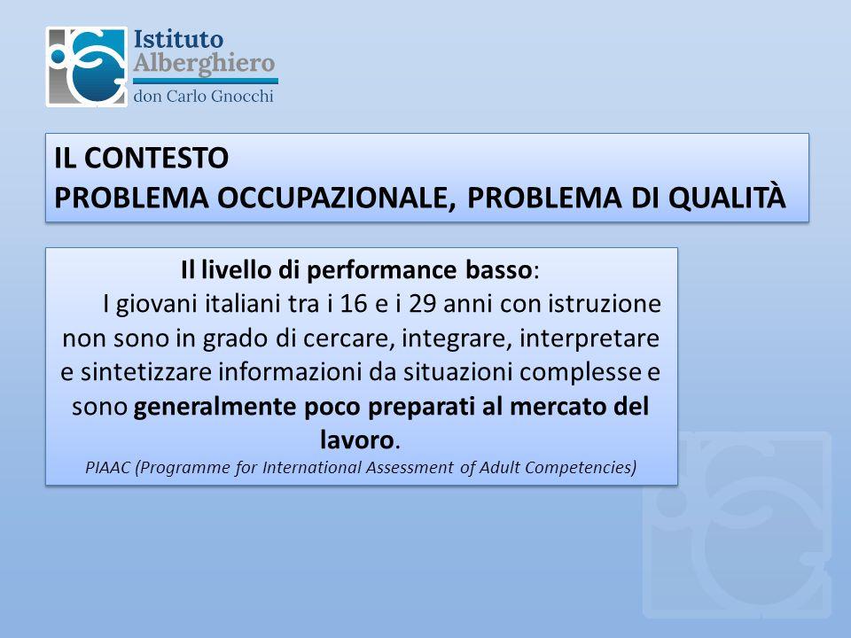 IL CONTESTO PROBLEMA OCCUPAZIONALE, PROBLEMA DI QUALITÀ IL CONTESTO PROBLEMA OCCUPAZIONALE, PROBLEMA DI QUALITÀ Il livello di performance basso: I giovani italiani tra i 16 e i 29 anni con istruzione non sono in grado di cercare, integrare, interpretare e sintetizzare informazioni da situazioni complesse e sono generalmente poco preparati al mercato del lavoro.