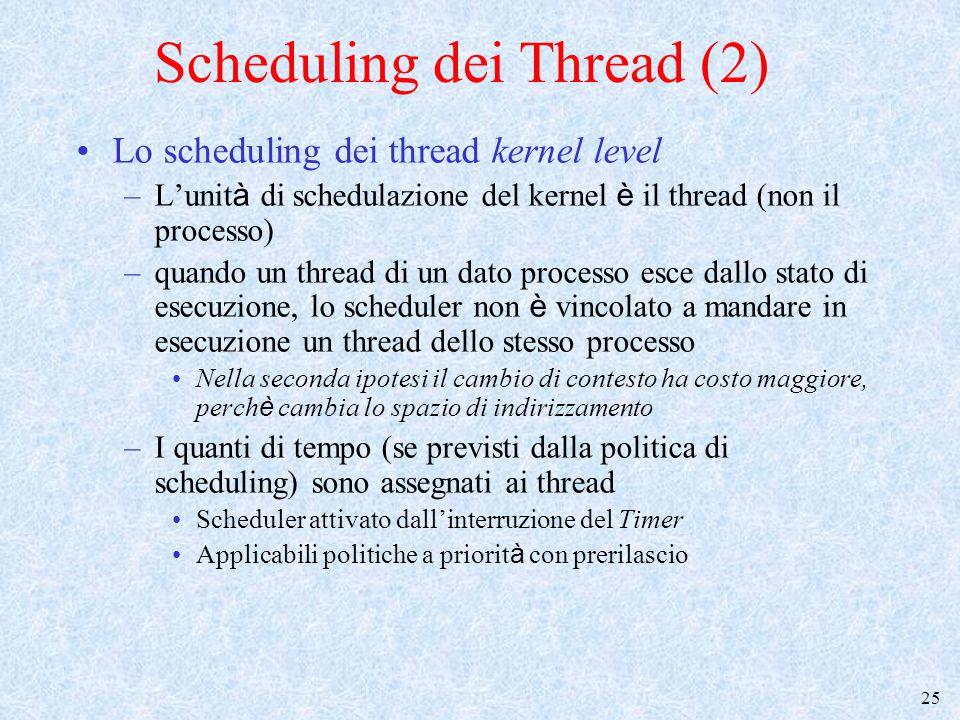 26 Scheduling dei Thread (3) Lo scheduling dei thread user level –L'unit à di schedulazione del kernel è il processo (non il thread) ==> il kernel ignora l'esistenza dei thread –Per ogni processo, si utilizza uno scheduler dei thread (funzione della thread library, che opera in stato utente –quando un thread di un dato processo esce dallo stato di esecuzione, lo scheduler dei thread è vincolato a mandare in esecuzione un thread dello stesso processo ==> il cambio di contesto ha un costo (overhead) moderato –Normalmente: lo schedulatore dei thread (anche) attivato esplicitamente dal thread che rilascia il processore (thread_yield) –Applicabili politiche a quanti di tempo ==> difficolt à : chi riceve l ' interruzione del timer.