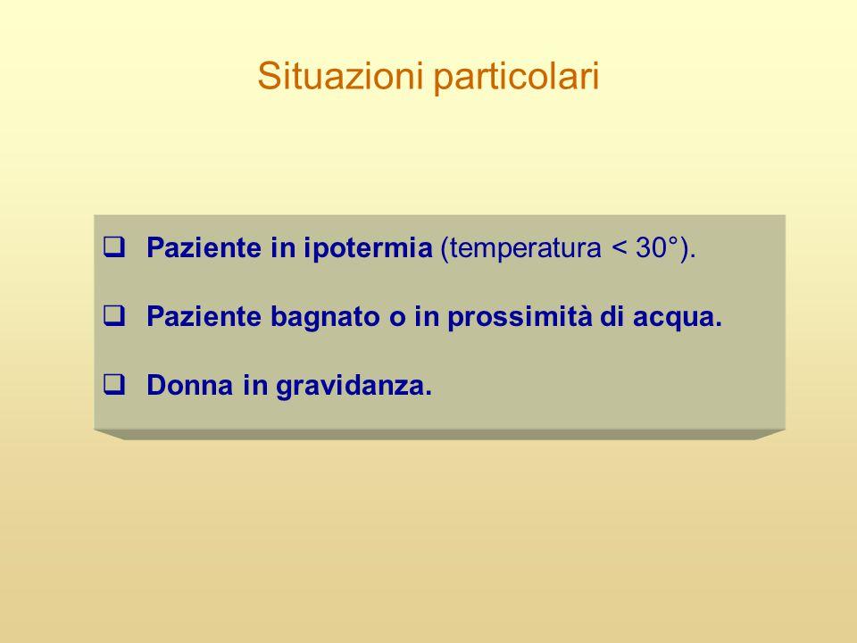 Situazioni particolari  Paziente in ipotermia (temperatura < 30°).  Paziente bagnato o in prossimità di acqua.  Donna in gravidanza.