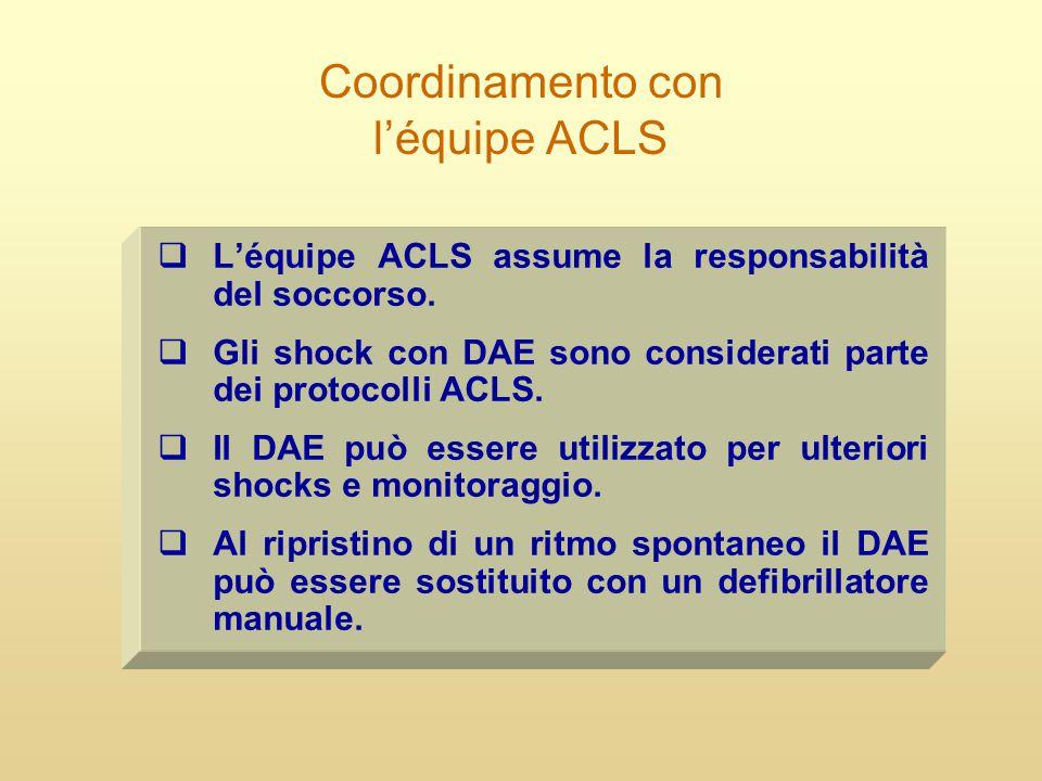 Coordinamento con l'équipe ACLS  L'équipe ACLS assume la responsabilità del soccorso.  Gli shock con DAE sono considerati parte dei protocolli ACLS.