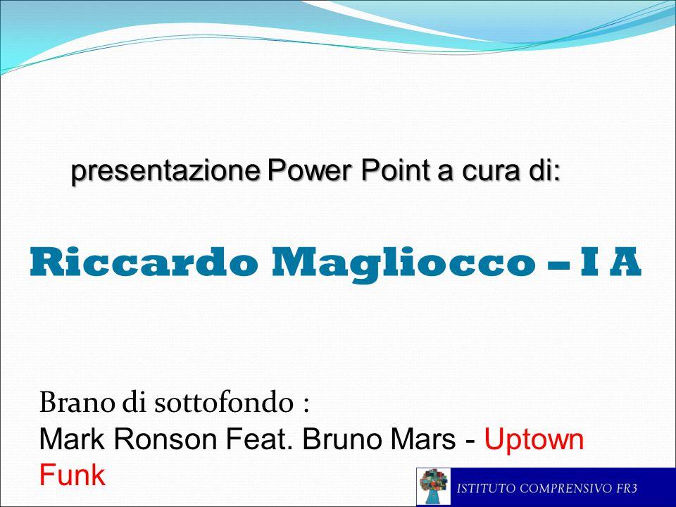 Riccardo Magliocco – I A presentazione Power Point a cura di: Brano di sottofondo : Mark Ronson Feat.