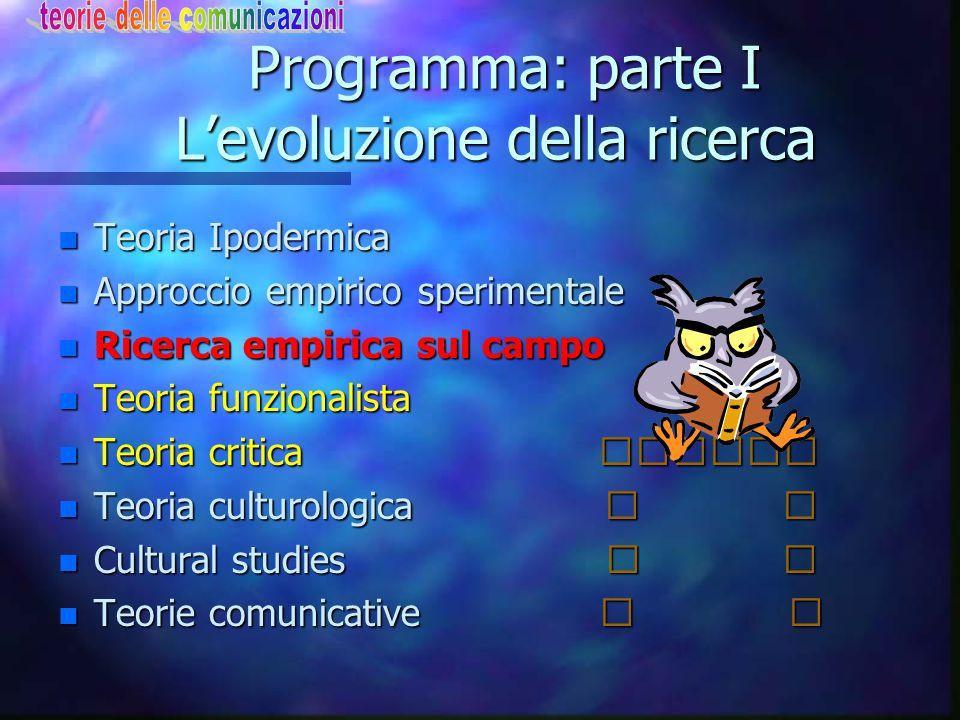 Programma: parte I L'evoluzione della ricerca Programma: parte I L'evoluzione della ricerca n Teoria Ipodermica n Approccio empirico sperimentale n Ri
