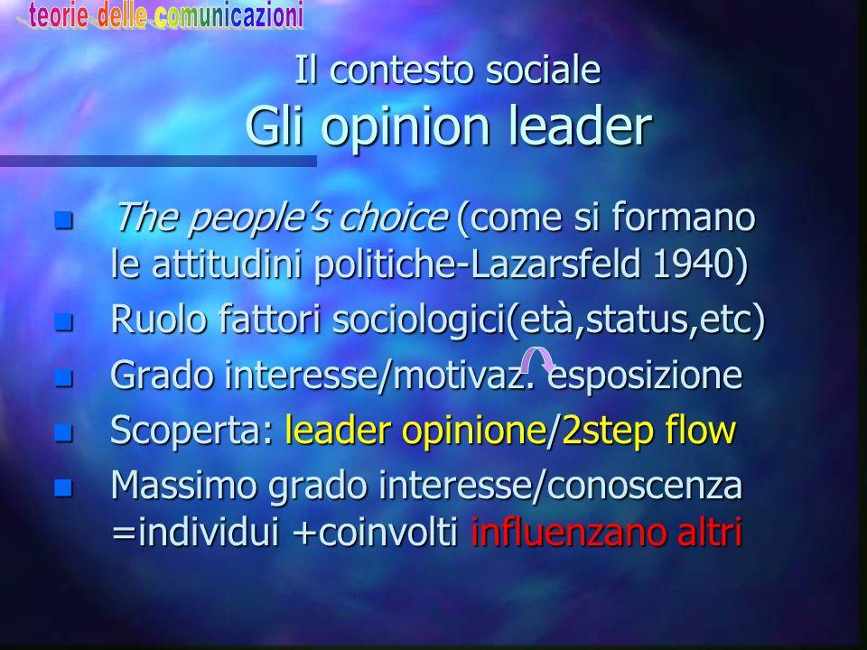 Il contesto sociale Gli opinion leader n The people's choice (come si formano le attitudini politiche-Lazarsfeld 1940) n Ruolo fattori sociologici(età