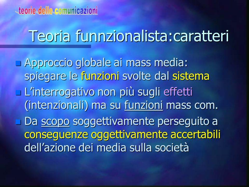 Teoria funnzionalista:caratteri n Approccio globale ai mass media: spiegare le funzioni svolte dal sistema n L'interrogativo non più sugli effetti (in