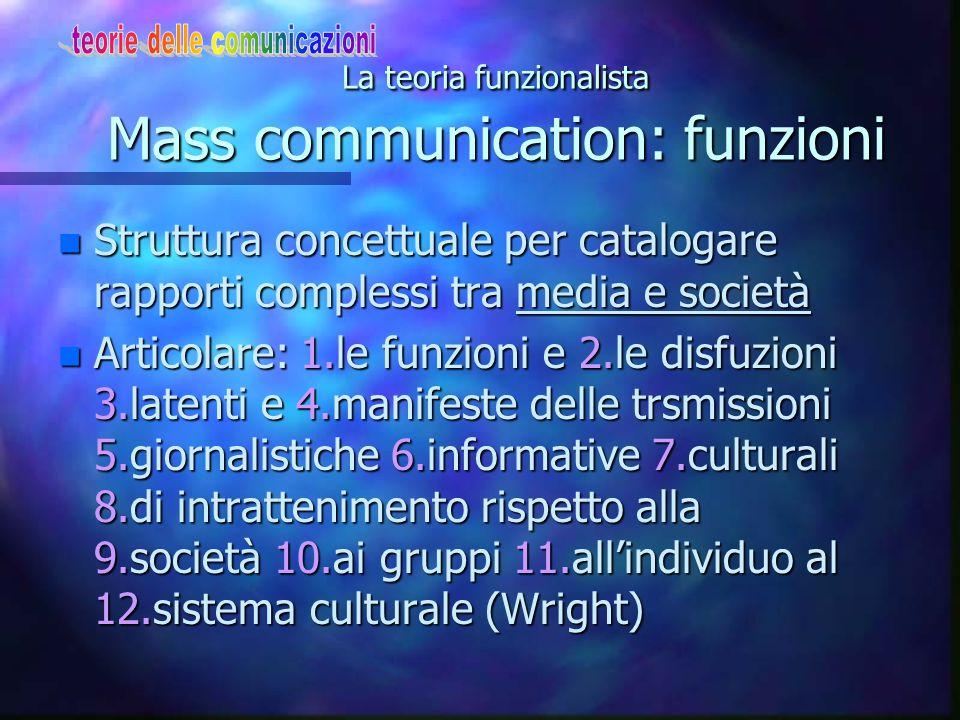 La teoria funzionalista Mass communication: funzioni n Struttura concettuale per catalogare rapporti complessi tra media e società n Articolare: 1.le