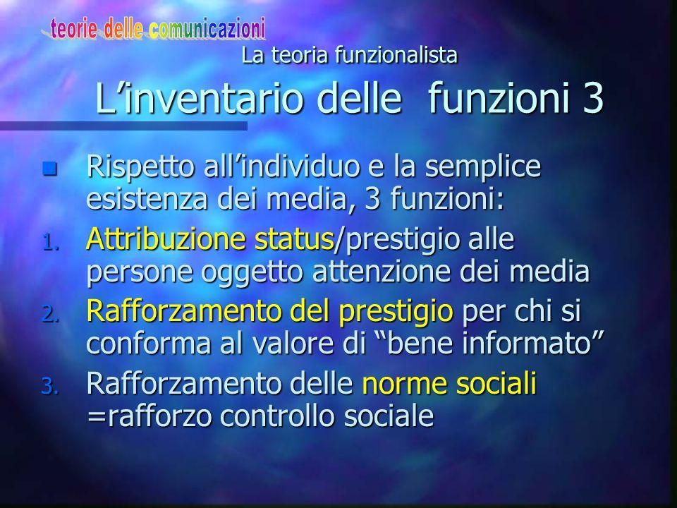 La teoria funzionalista L'inventario delle funzioni 3 n Rispetto all'individuo e la semplice esistenza dei media, 3 funzioni: 1. Attribuzione status/p