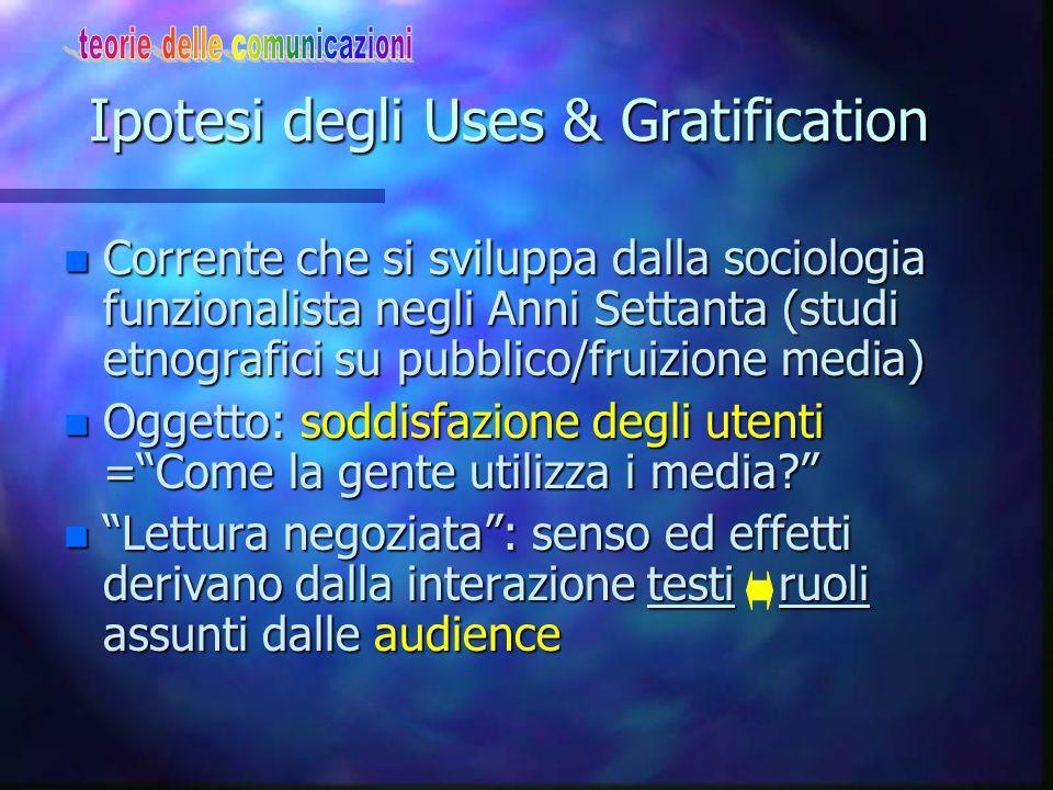 Ipotesi degli Uses & Gratification n Corrente che si sviluppa dalla sociologia funzionalista negli Anni Settanta (studi etnografici su pubblico/fruizi