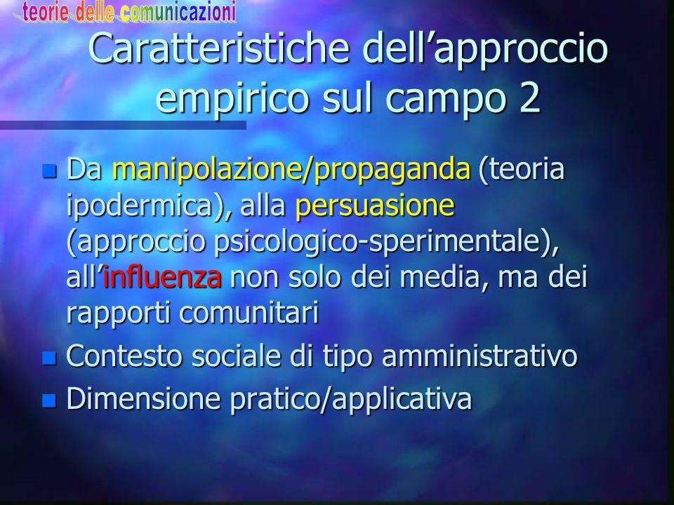 Caratteristiche dell'approccio empirico sul campo 2 n Da manipolazione/propaganda (teoria ipodermica), alla persuasione (approccio psicologico-sperime