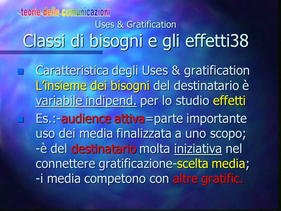 Uses & Gratification Classi di bisogni e gli effetti38 n Caratteristica degli Uses & gratification L'insieme dei bisogni del destinatario è variabile