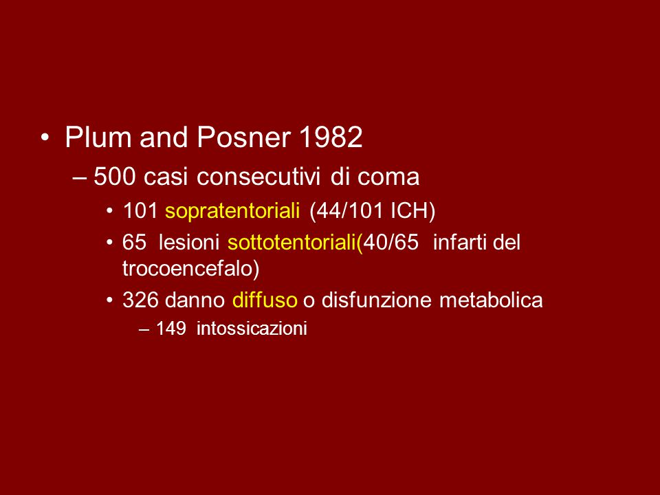Plum and Posner 1982 –500 casi consecutivi di coma 101 sopratentoriali (44/101 ICH) 65 lesioni sottotentoriali(40/65 infarti del trocoencefalo) 326 danno diffuso o disfunzione metabolica –149 intossicazioni
