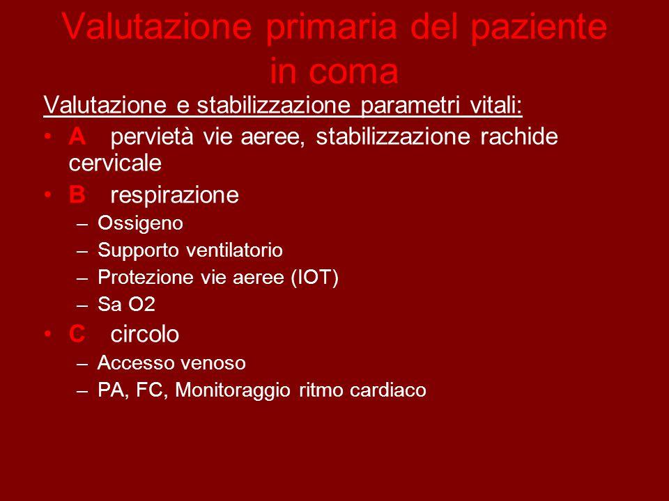 Valutazione primaria del paziente in coma Valutazione e stabilizzazione parametri vitali: A pervietà vie aeree, stabilizzazione rachide cervicale Brespirazione –Ossigeno –Supporto ventilatorio –Protezione vie aeree (IOT) –Sa O2 Ccircolo –Accesso venoso –PA, FC, Monitoraggio ritmo cardiaco
