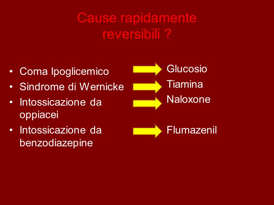 Cause rapidamente reversibili ? Coma Ipoglicemico Sindrome di Wernicke Intossicazione da oppiacei Intossicazione da benzodiazepine Glucosio Tiamina Na