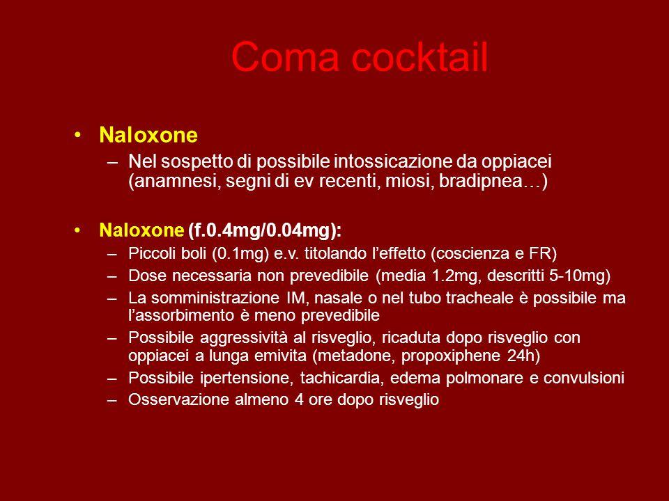 Coma cocktail Naloxone –Nel sospetto di possibile intossicazione da oppiacei (anamnesi, segni di ev recenti, miosi, bradipnea…) Naloxone (f.0.4mg/0.04mg): –Piccoli boli (0.1mg) e.v.