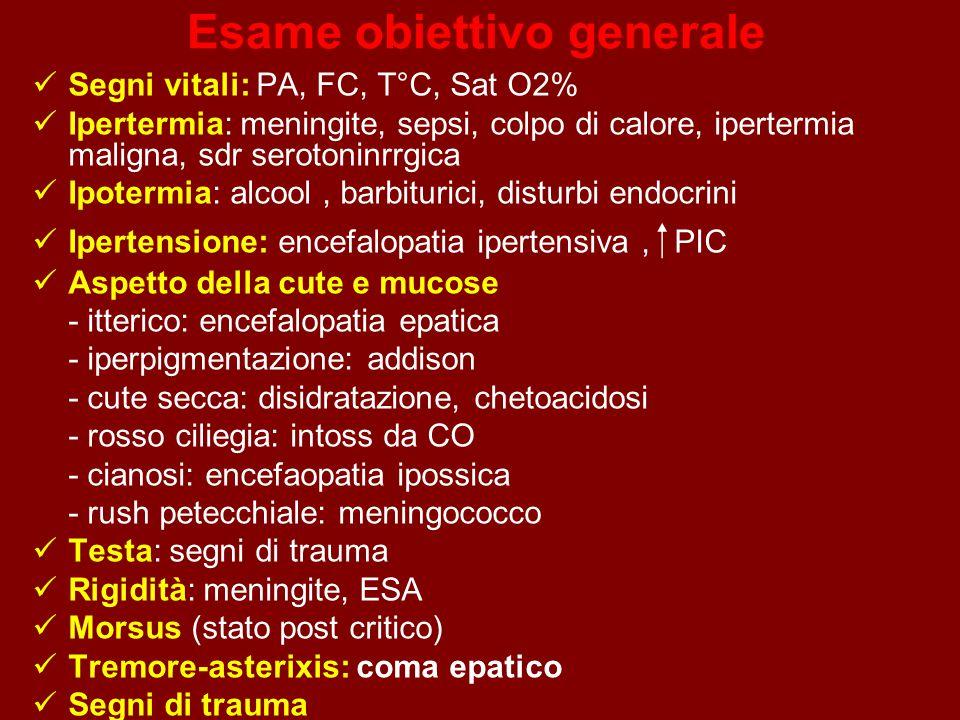 Esame obiettivo generale Segni vitali: PA, FC, T°C, Sat O2% Ipertermia: meningite, sepsi, colpo di calore, ipertermia maligna, sdr serotoninrrgica Ipotermia: alcool, barbiturici, disturbi endocrini Ipertensione: encefalopatia ipertensiva,  PIC Aspetto della cute e mucose - itterico: encefalopatia epatica - iperpigmentazione: addison - cute secca: disidratazione, chetoacidosi - rosso ciliegia: intoss da CO - cianosi: encefaopatia ipossica - rush petecchiale: meningococco Testa: segni di trauma Rigidità: meningite, ESA Morsus (stato post critico) Tremore-asterixis: coma epatico Segni di trauma