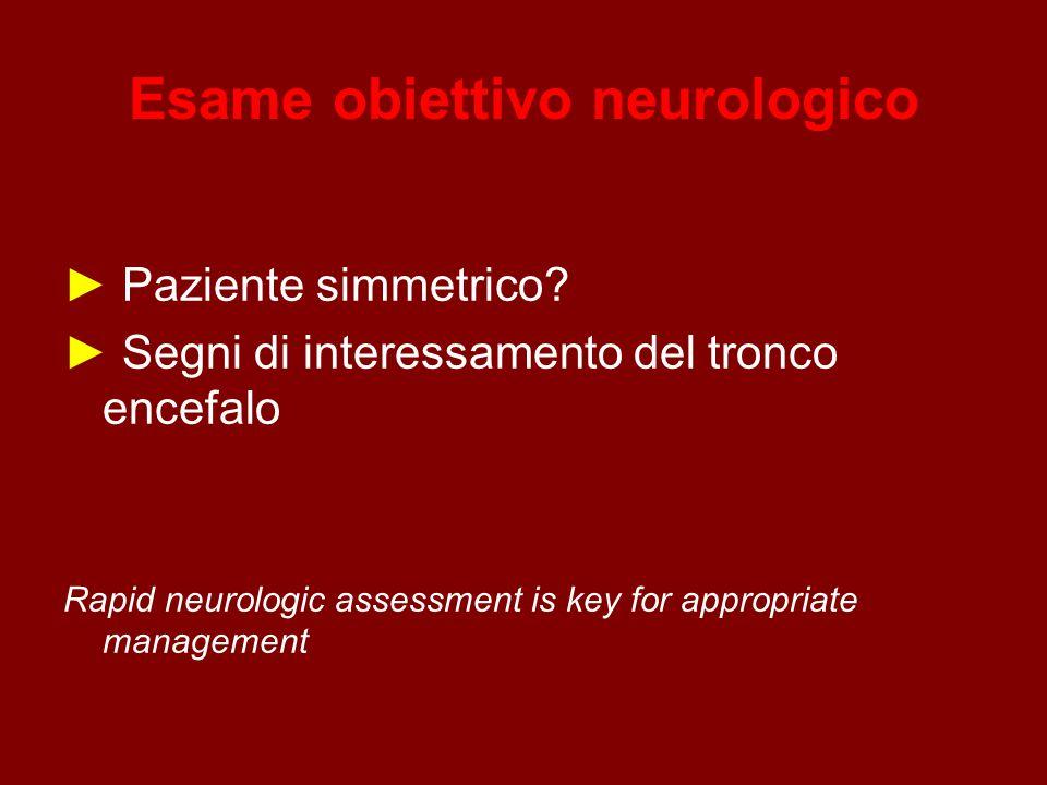 Esame obiettivo neurologico ► Paziente simmetrico? ► Segni di interessamento del tronco encefalo Rapid neurologic assessment is key for appropriate ma