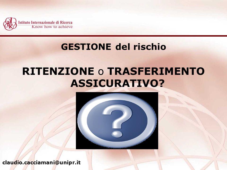 GESTIONE del rischio RITENZIONE o TRASFERIMENTO ASSICURATIVO? claudio.cacciamani@unipr.it