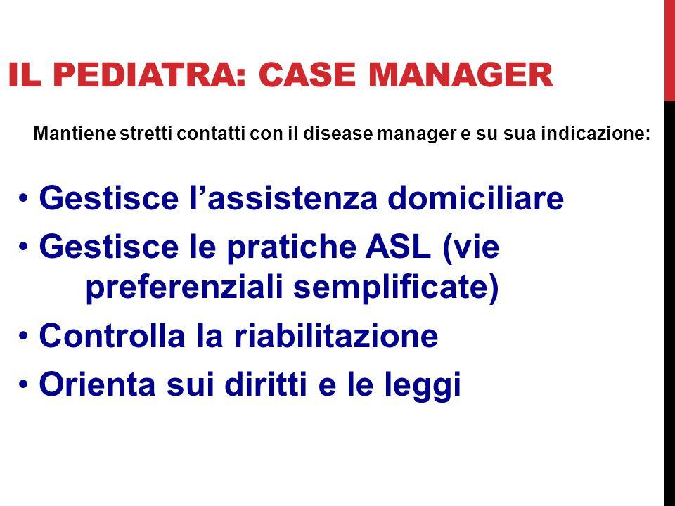 IL PEDIATRA: CASE MANAGER Mantiene stretti contatti con il disease manager e su sua indicazione: Gestisce l'assistenza domiciliare Gestisce le pratich