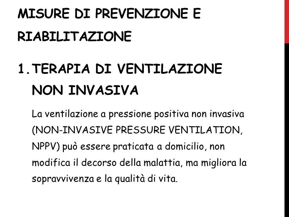 MISURE DI PREVENZIONE E RIABILITAZIONE 1.TERAPIA DI VENTILAZIONE NON INVASIVA La ventilazione a pressione positiva non invasiva (NON-INVASIVE PRESSURE