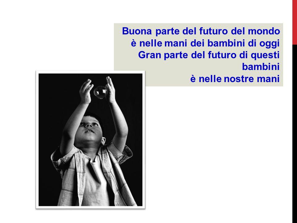 Buona parte del futuro del mondo è nelle mani dei bambini di oggi Gran parte del futuro di questi bambini è nelle nostre mani