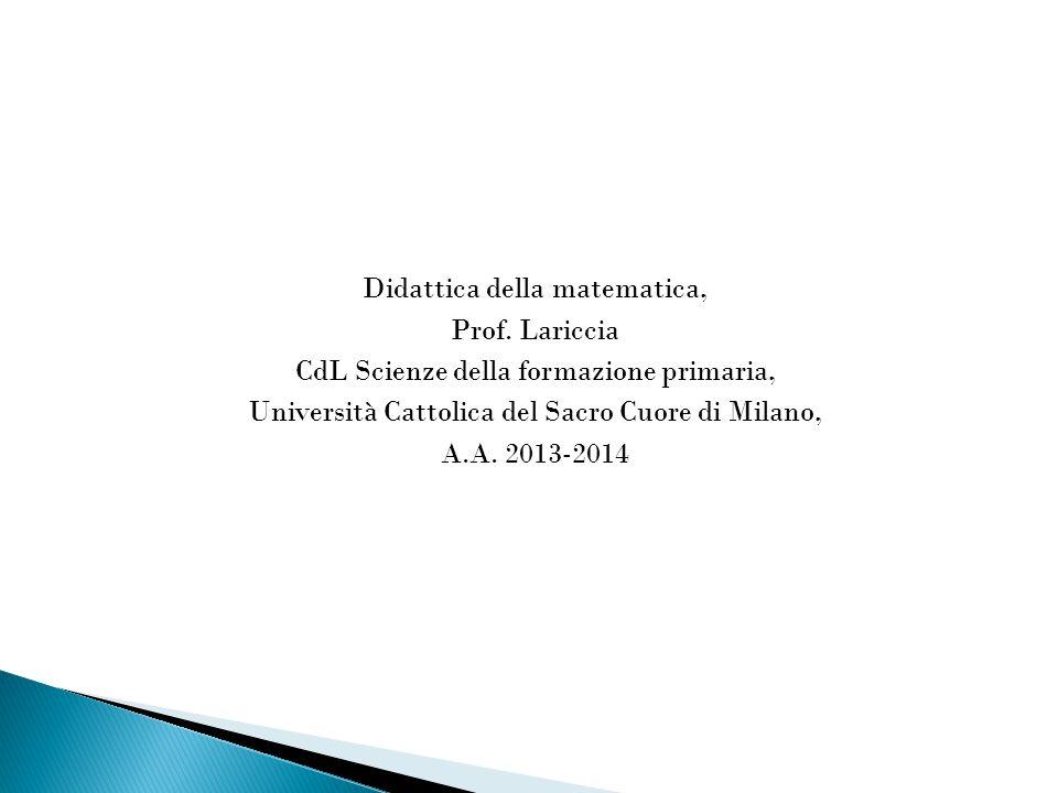 Didattica della matematica, Prof. Lariccia CdL Scienze della formazione primaria, Università Cattolica del Sacro Cuore di Milano, A.A. 2013-2014