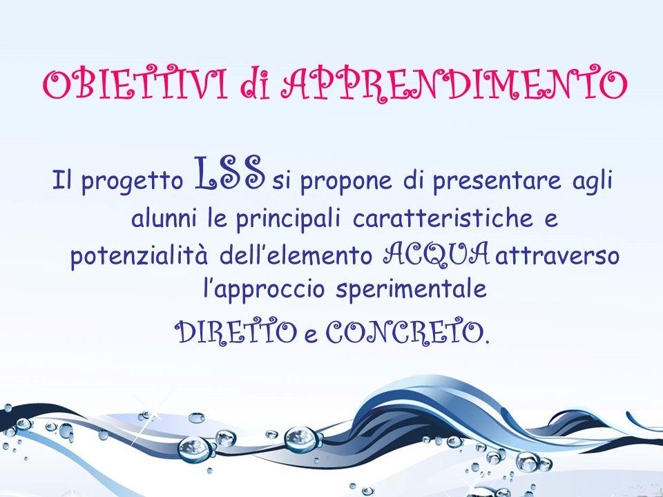 Il progetto LSS si propone di presentare agli alunni le principali caratteristiche e potenzialità dell'elemento ACQUA attraverso l'approccio speriment