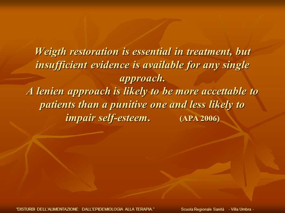 Weigth restoration is essential in treatment, but insufficient evidence is available for any single approach. A lenien approach is likely to be more a