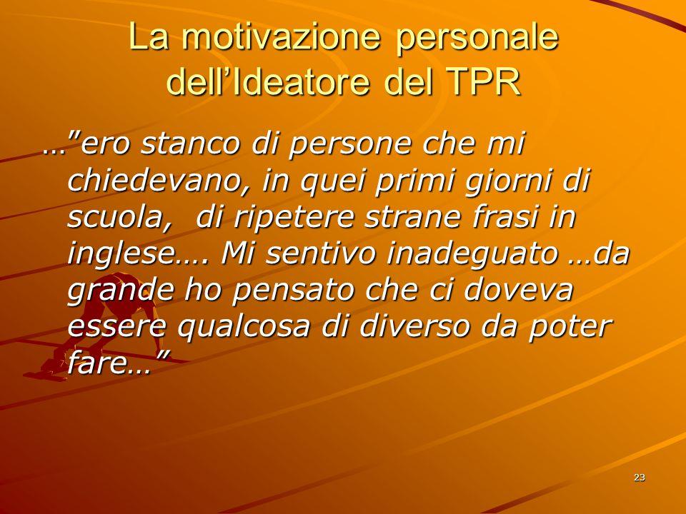 23 La motivazione personale dell'Ideatore del TPR … ero stanco di persone che mi chiedevano, in quei primi giorni di scuola, di ripetere strane frasi in inglese….