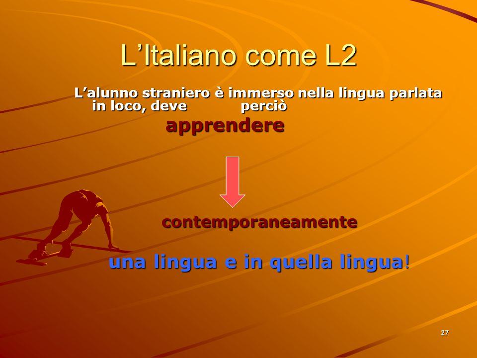 27 L'Italiano come L2 L'alunno straniero è immerso nella lingua parlata in loco, deve perciò apprendere apprendere contemporaneamente una lingua e in quella lingua!