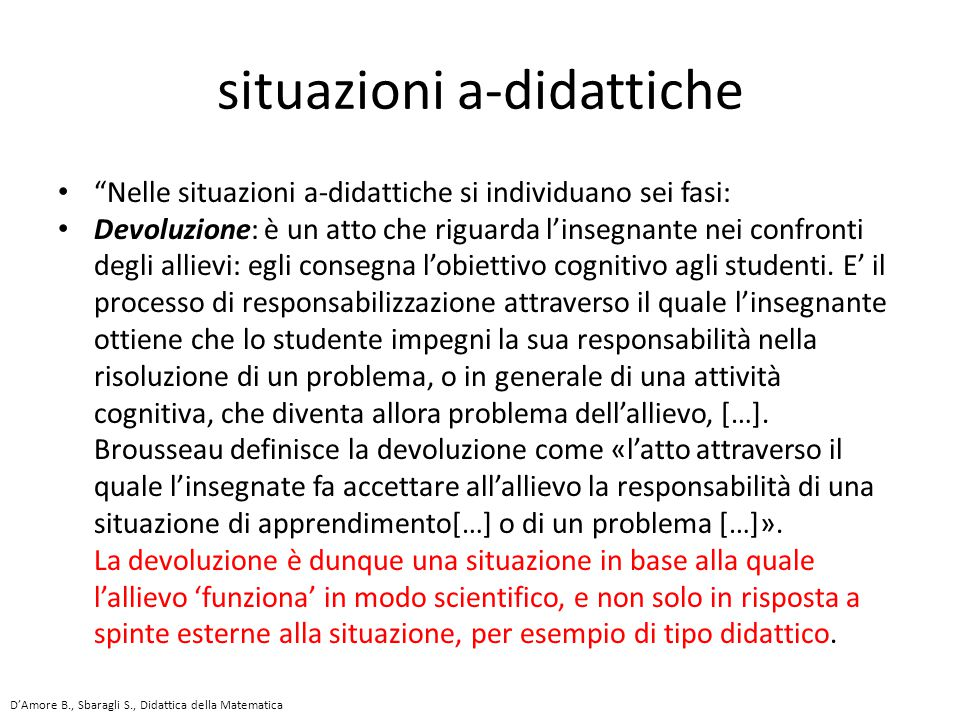 Nelle situazioni a-didattiche si individuano sei fasi: Devoluzione: è un atto che riguarda l'insegnante nei confronti degli allievi: egli consegna l'obiettivo cognitivo agli studenti.