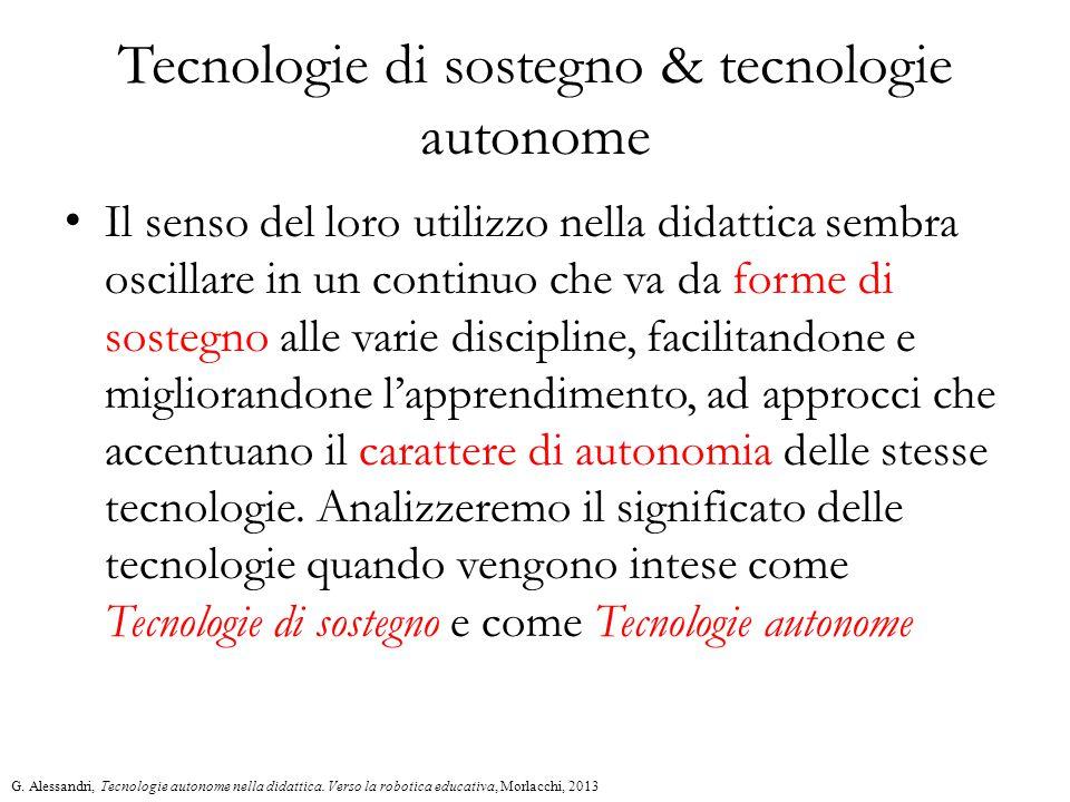 Tecnologie di sostegno & tecnologie autonome Il senso del loro utilizzo nella didattica sembra oscillare in un continuo che va da forme di sostegno alle varie discipline, facilitandone e migliorandone l'apprendimento, ad approcci che accentuano il carattere di autonomia delle stesse tecnologie.