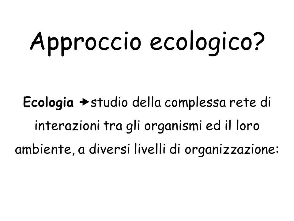 Approccio ecologico? Ecologia  studio della complessa rete di interazioni tra gli organismi ed il loro ambiente, a diversi livelli di organizzazione:
