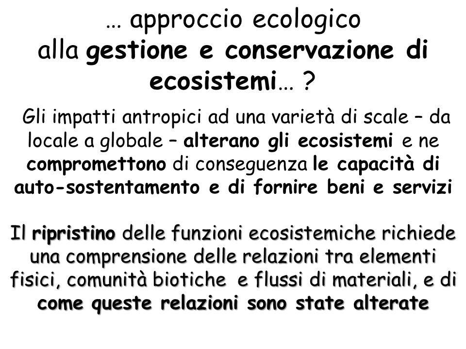 … approccio ecologico alla gestione e conservazione di ecosistemi… ? Gli impatti antropici ad una varietà di scale – da locale a globale – alterano gl
