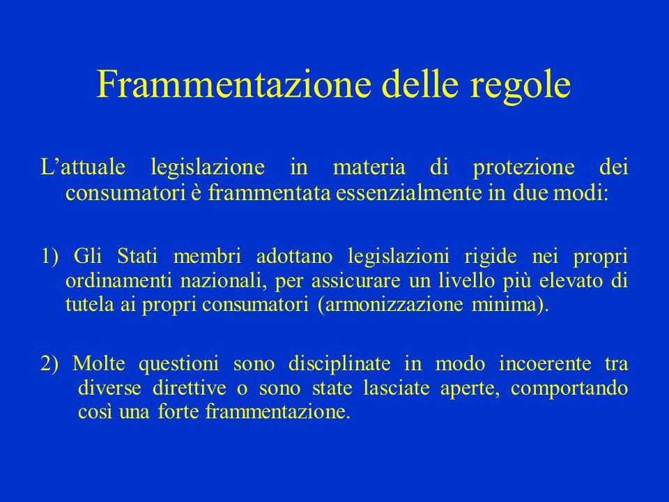 Frammentazione delle regole L'attuale legislazione in materia di protezione dei consumatori è frammentata essenzialmente in due modi: 1) Gli Stati membri adottano legislazioni rigide nei propri ordinamenti nazionali, per assicurare un livello più elevato di tutela ai propri consumatori (armonizzazione minima).