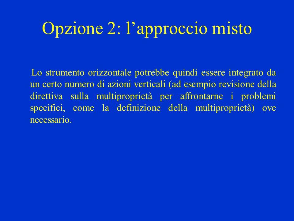 Opzione 2: l'approccio misto Lo strumento orizzontale potrebbe quindi essere integrato da un certo numero di azioni verticali (ad esempio revisione della direttiva sulla multiproprietà per affrontarne i problemi specifici, come la definizione della multiproprietà) ove necessario.