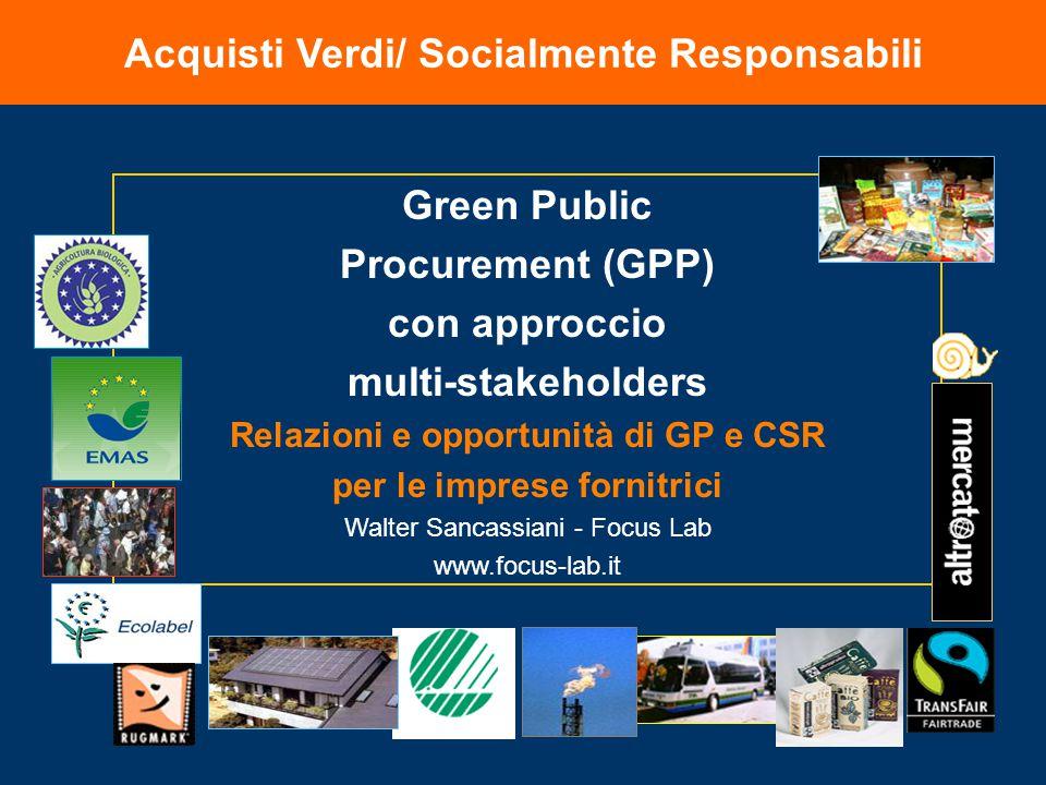 Acquisti Verdi/ Socialmente Responsabili Green Public Procurement (GPP) con approccio multi-stakeholders Relazioni e opportunità di GP e CSR per le imprese fornitrici Walter Sancassiani - Focus Lab www.focus-lab.it