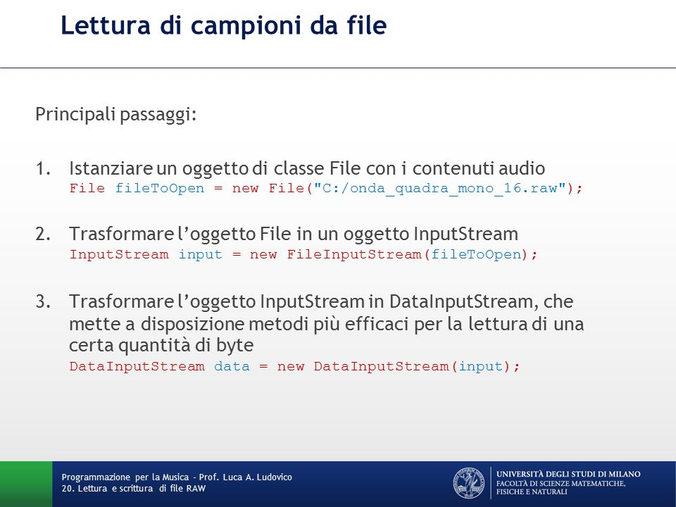 Lettura di campioni da file Principali passaggi: 1.Istanziare un oggetto di classe File con i contenuti audio File fileToOpen = new File( C:/onda_quadra_mono_16.raw ); 2.Trasformare l'oggetto File in un oggetto InputStream InputStream input = new FileInputStream(fileToOpen); 3.Trasformare l'oggetto InputStream in DataInputStream, che mette a disposizione metodi più efficaci per la lettura di una certa quantità di byte DataInputStream data = new DataInputStream(input); Programmazione per la Musica - Prof.