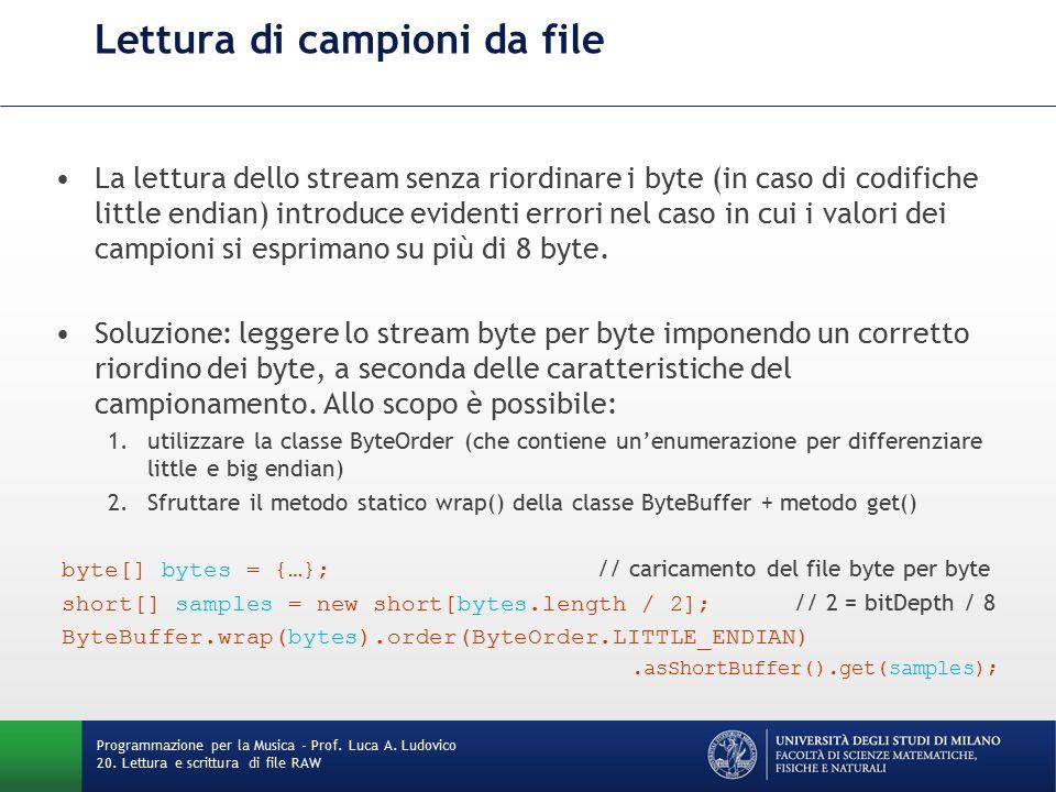 Scrittura di campioni su file Nel caso di stream di campioni da 8 bit, o da codificare in big endian, è sufficiente sfruttare la classe FileOutputStream FileOutputStream fos = new FileOutputStream(file); fos.write(samples); fos.close(); // invocare close() implicitamente invoca flush() In analogia con quanto visto per la lettura di campioni, il principale problema della scrittura consiste nel riordinare correttamente i byte nel caso di approccio little endian.